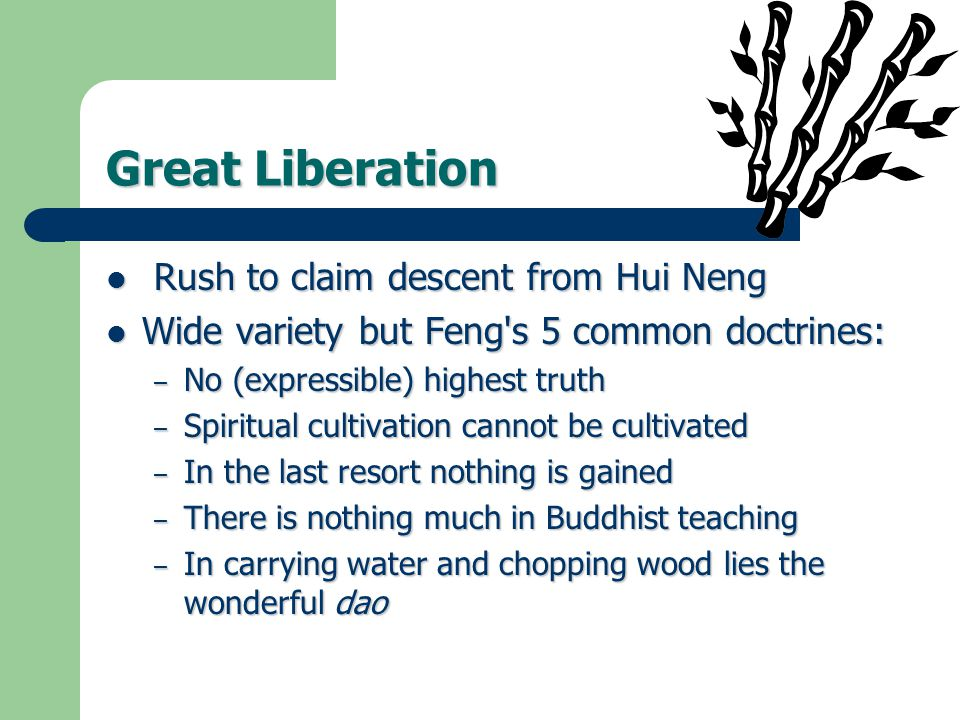 Great Liberation Rush to claim descent from Hui Neng Rush to claim descent from Hui Neng Wide variety but Feng s 5 common doctrines: Wide variety but Feng s 5 common doctrines: – No (expressible) highest truth – Spiritual cultivation cannot be cultivated – In the last resort nothing is gained – There is nothing much in Buddhist teaching – In carrying water and chopping wood lies the wonderful dao