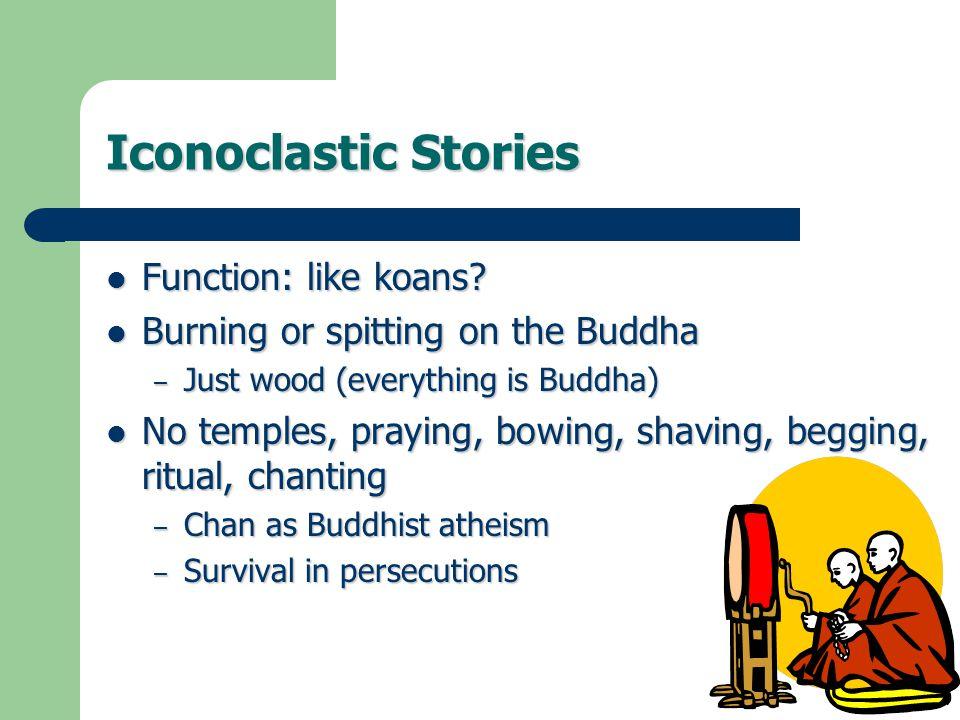 Iconoclastic Stories Function: like koans? Function: like koans? Burning or spitting on the Buddha Burning or spitting on the Buddha – Just wood (ever
