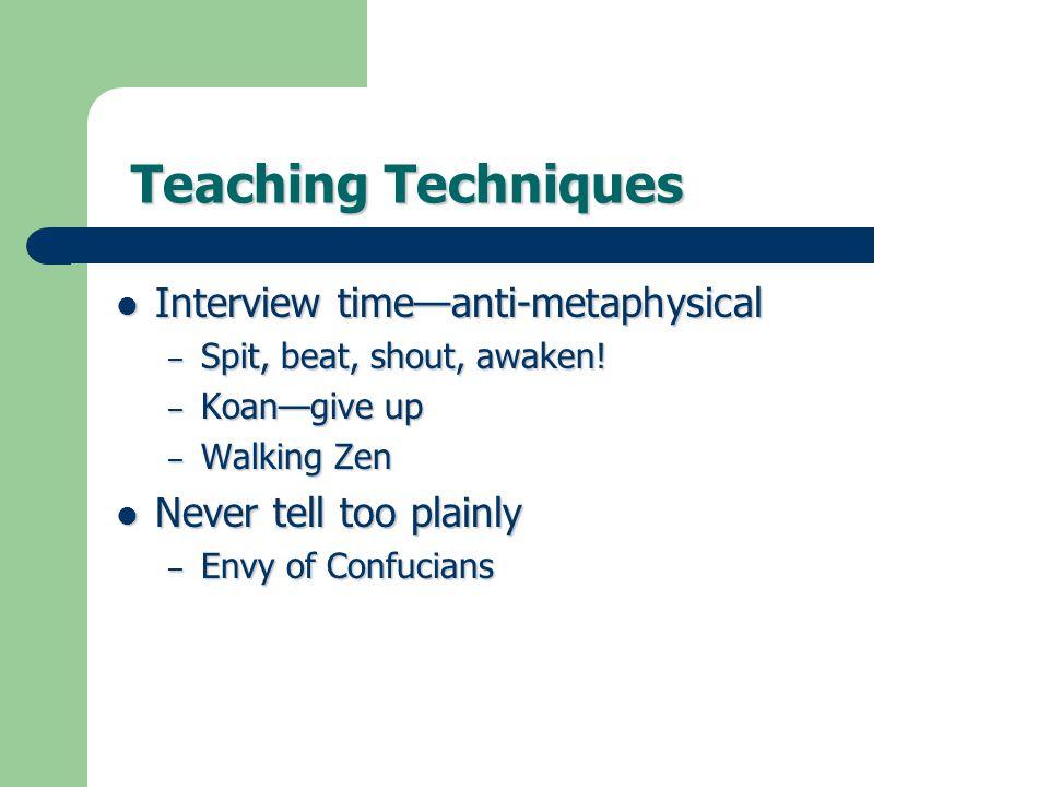 Teaching Techniques Teaching Techniques Interview time—anti-metaphysical Interview time—anti-metaphysical – Spit, beat, shout, awaken! – Koan—give up