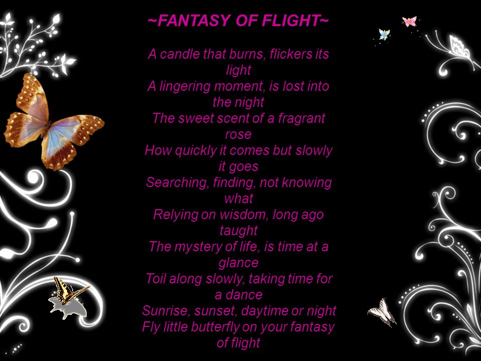 ~FANTASY OF FLIGHT~ A candle that burns, flickers its light A lingering moment, is lost into the night The sweet scent of a fragrant rose How quickly