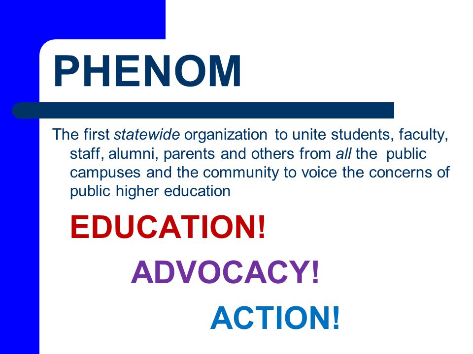 PHENOM The first statewide organization to unite students, faculty, staff, alumni, parents and others from all the public campuses and the community to voice the concerns of public higher education EDUCATION.