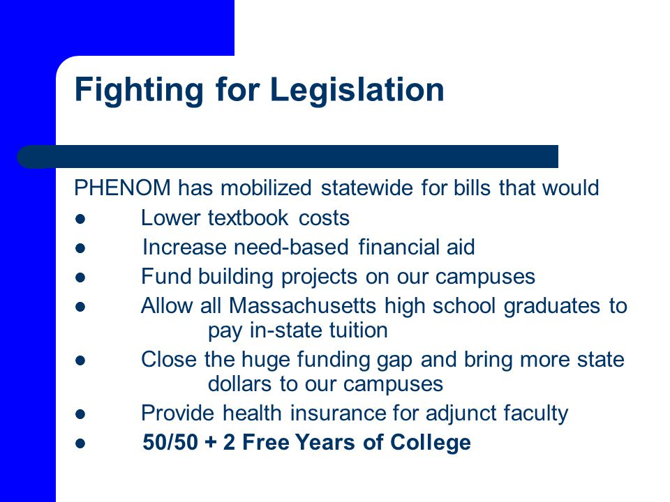 Fighting for Legislation PHENOM has mobilized statewide for bills that would Lower textbook costs Increase need-based financial aid Fund building projects on our campuses Allow all Massachusetts high school graduates to pay in-state tuition Close the huge funding gap and bring more state dollars to our campuses Provide health insurance for adjunct faculty 50/50 + 2 Free Years of College