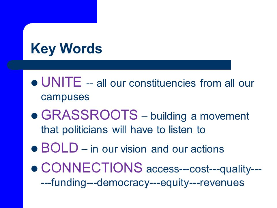 Key Words UNITE -- all our constituencies from all our campuses GRASSROOTS – building a movement that politicians will have to listen to BOLD – in our vision and our actions CONNECTIONS access---cost---quality--- ---funding---democracy---equity---revenues