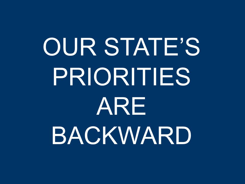 OUR STATE'S PRIORITIES ARE BACKWARD