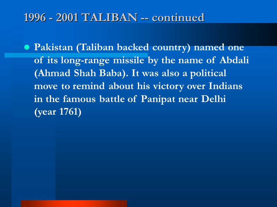 1996 - 2001 TALIBAN -- continued Pakistan (Taliban backed country) named one of its long-range missile by the name of Abdali (Ahmad Shah Baba). It was