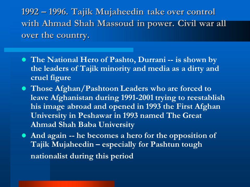 1992 – 1996. Tajik Mujaheedin take over control with Ahmad Shah Massoud in power. Civil war all over the country. The National Hero of Pashto, Durrani
