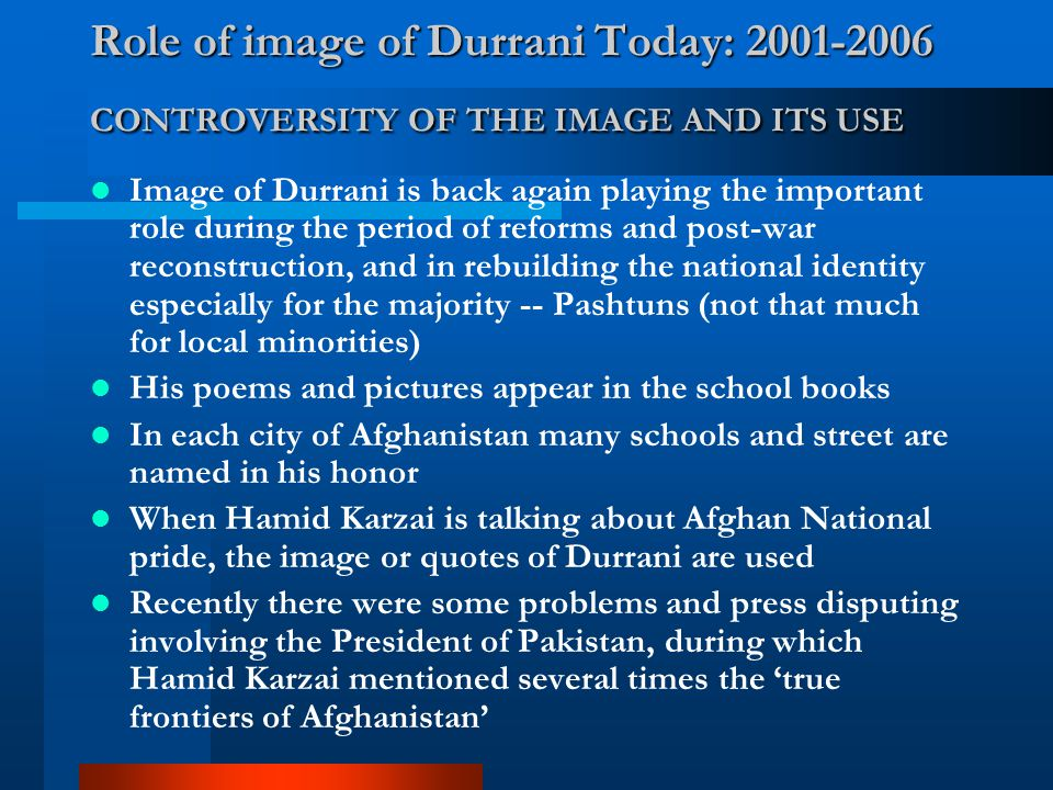 Role of image of Durrani Today: 2001-2006 CONTROVERSITY OF THE IMAGE AND ITS USE Image of Durrani is back again playing the important role during the period of reforms and post-war reconstruction, and in rebuilding the national identity especially for the majority -- Pashtuns (not that much for local minorities) His poems and pictures appear in the school books In each city of Afghanistan many schools and street are named in his honor When Hamid Karzai is talking about Afghan National pride, the image or quotes of Durrani are used Recently there were some problems and press disputing involving the President of Pakistan, during which Hamid Karzai mentioned several times the 'true frontiers of Afghanistan'
