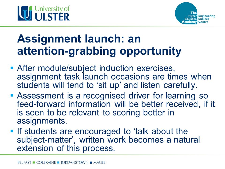 Assignment launch: an attention-grabbing opportunity  After module/subject induction exercises, assignment task launch occasions are times when students will tend to 'sit up' and listen carefully.