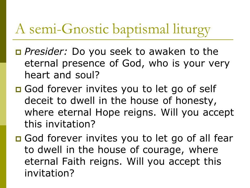 A semi-Gnostic baptismal liturgy  Presider: Do you seek to awaken to the eternal presence of God, who is your very heart and soul.