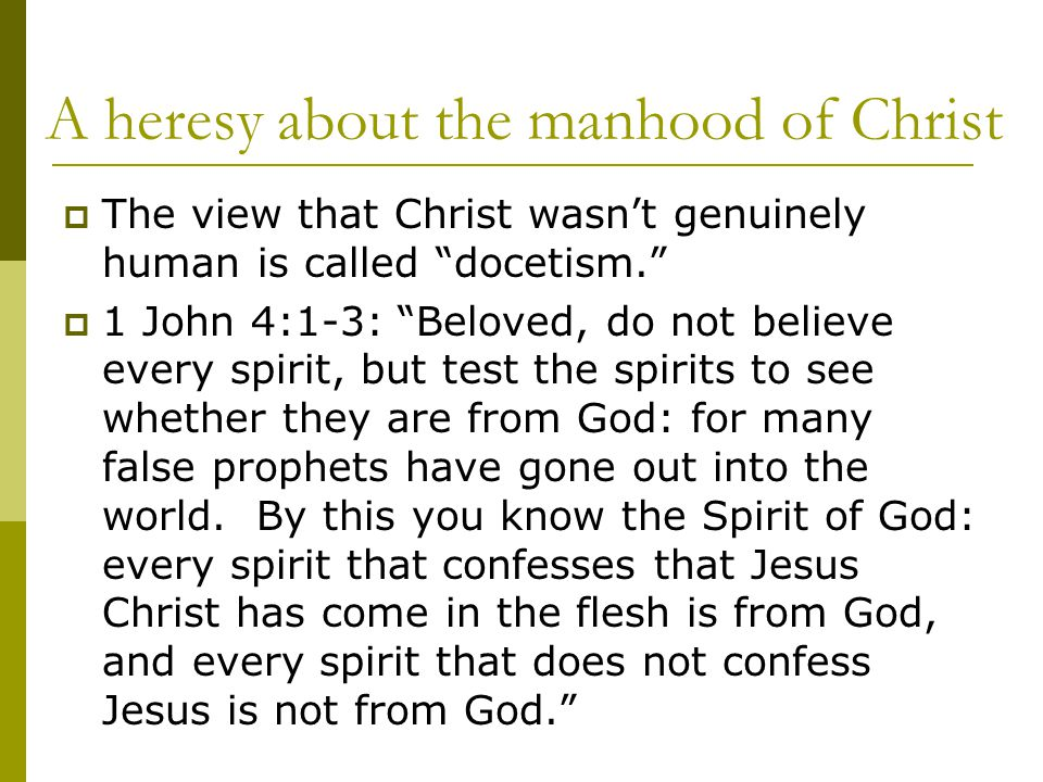 A heresy about the manhood of Christ  The view that Christ wasn't genuinely human is called docetism.  1 John 4:1-3: Beloved, do not believe every spirit, but test the spirits to see whether they are from God: for many false prophets have gone out into the world.