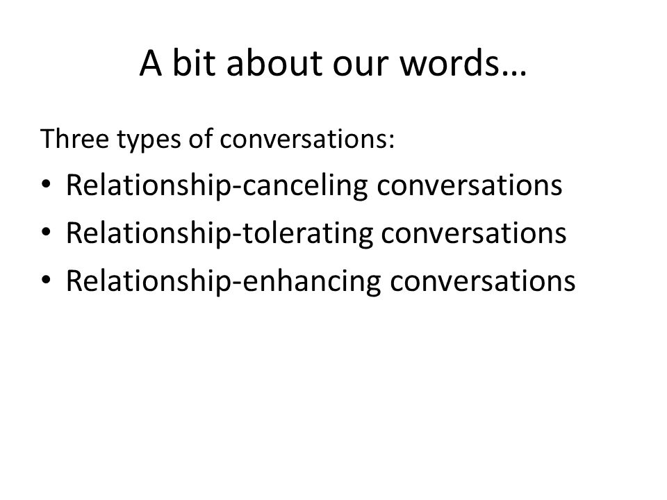 A bit about our words… Three types of conversations: Relationship-canceling conversations Relationship-tolerating conversations Relationship-enhancing conversations