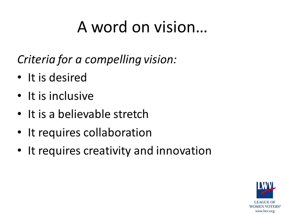 A word on vision… Criteria for a compelling vision: It is desired It is inclusive It is a believable stretch It requires collaboration It requires creativity and innovation