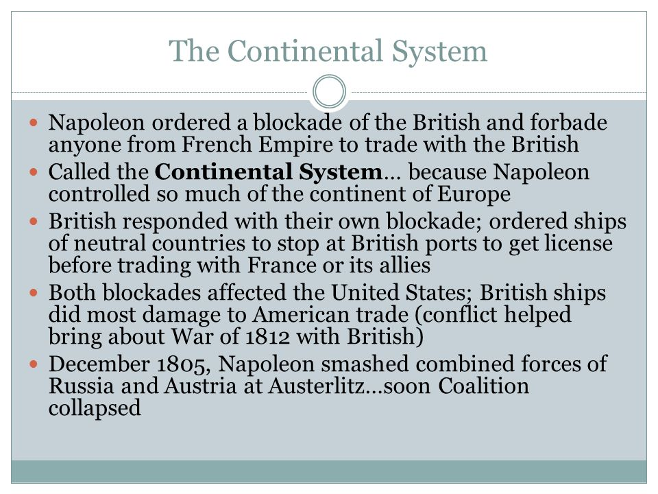 The Continental System Napoleon ordered a blockade of the British and forbade anyone from French Empire to trade with the British Called the Continent
