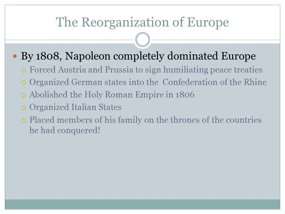 The Reorganization of Europe By 1808, Napoleon completely dominated Europe  Forced Austria and Prussia to sign humiliating peace treaties  Organized