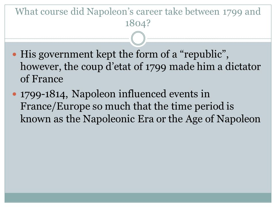 """What course did Napoleon's career take between 1799 and 1804? His government kept the form of a """"republic"""", however, the coup d'etat of 1799 made him"""
