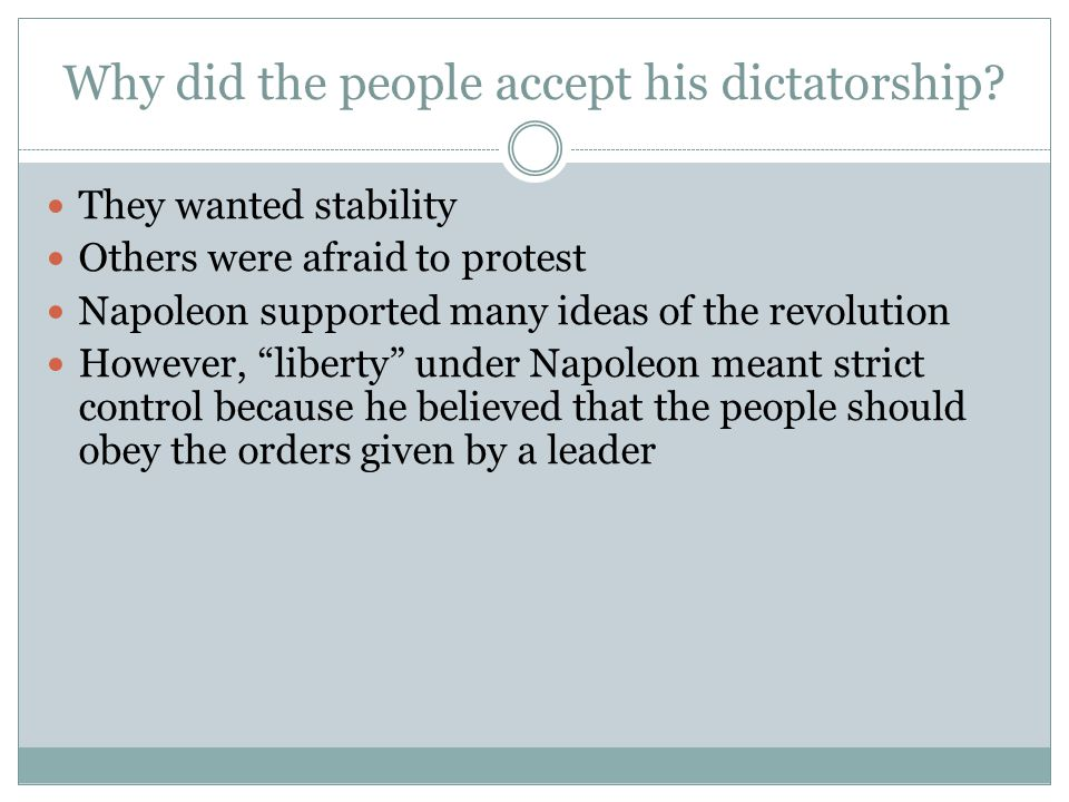 Why did the people accept his dictatorship? They wanted stability Others were afraid to protest Napoleon supported many ideas of the revolution Howeve