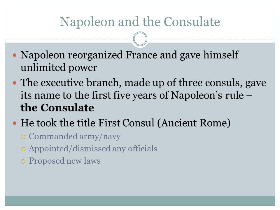 Napoleon and the Consulate Napoleon reorganized France and gave himself unlimited power The executive branch, made up of three consuls, gave its name