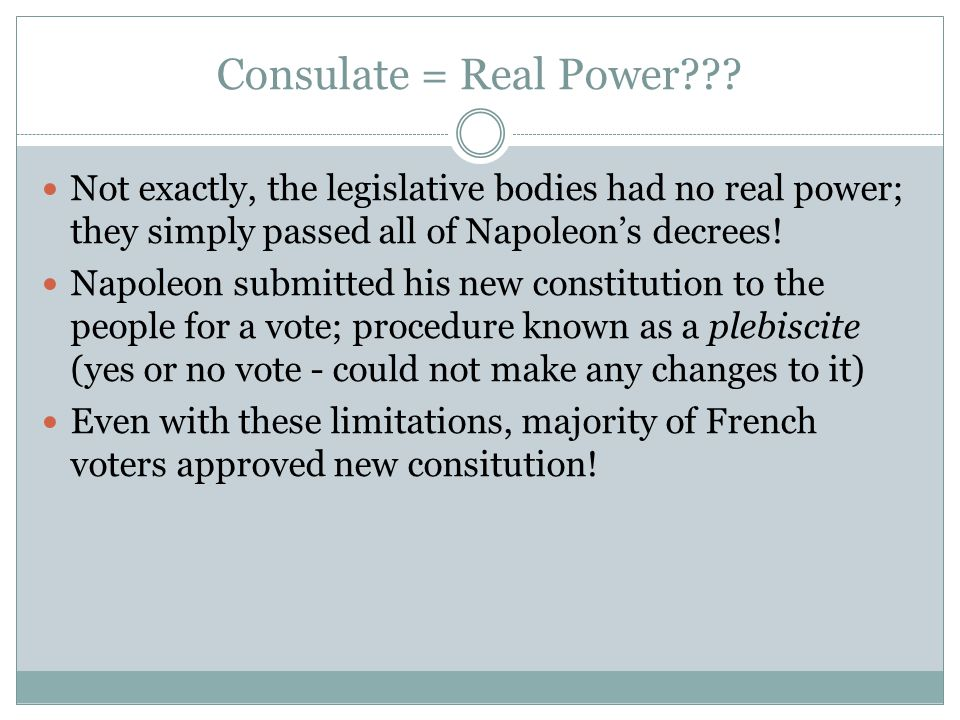 Consulate = Real Power??? Not exactly, the legislative bodies had no real power; they simply passed all of Napoleon's decrees! Napoleon submitted his