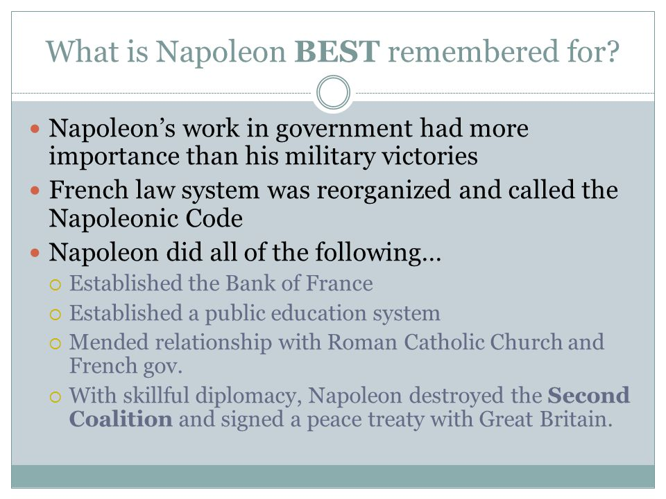 What is Napoleon BEST remembered for? Napoleon's work in government had more importance than his military victories French law system was reorganized