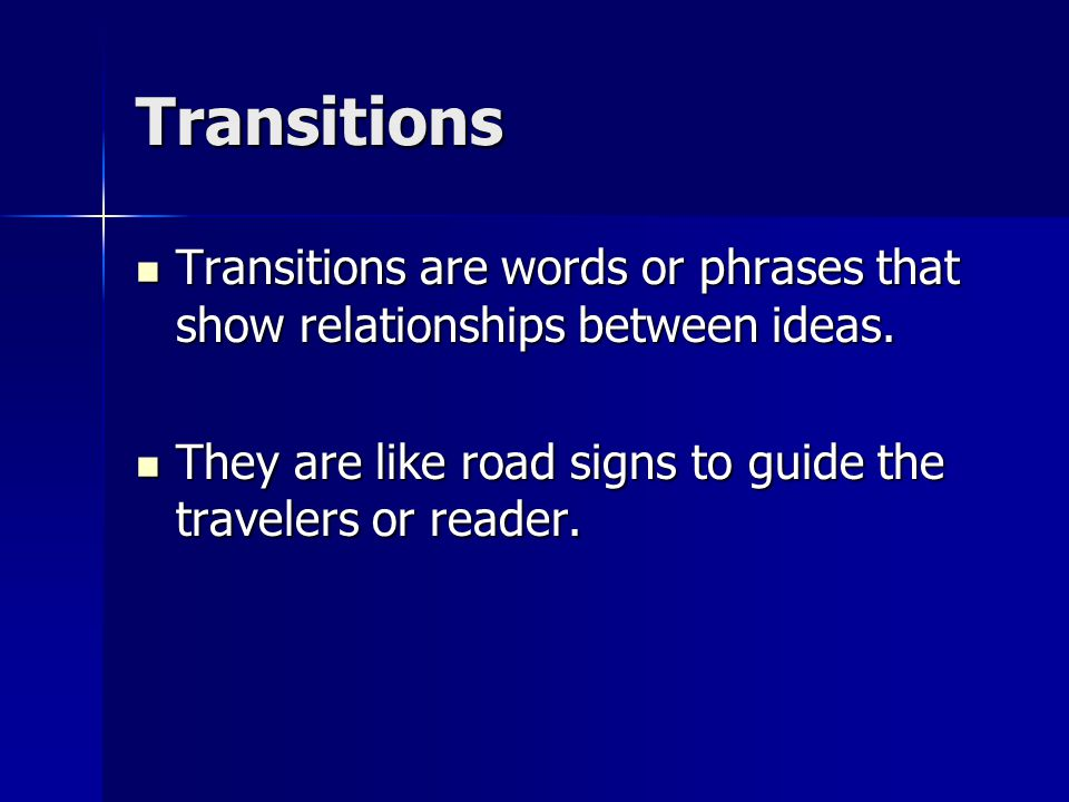 Transitions Transitions are words or phrases that show relationships between ideas.