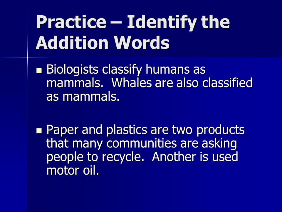 Practice – Identify the Addition Words Biologists classify humans as mammals.