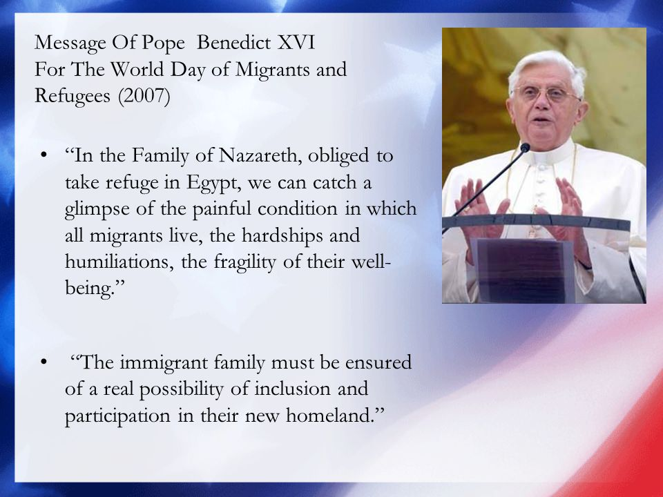 Message Of Pope Benedict XVI For The World Day of Migrants and Refugees (2007) In the Family of Nazareth, obliged to take refuge in Egypt, we can catch a glimpse of the painful condition in which all migrants live, the hardships and humiliations, the fragility of their well- being. The immigrant family must be ensured of a real possibility of inclusion and participation in their new homeland.