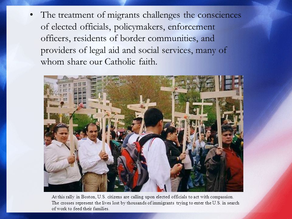 The treatment of migrants challenges the consciences of elected officials, policymakers, enforcement officers, residents of border communities, and providers of legal aid and social services, many of whom share our Catholic faith.