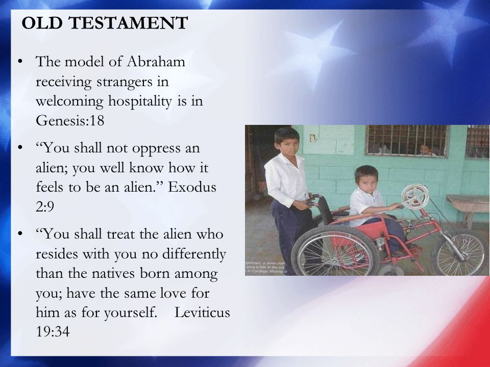 OLD TESTAMENT The model of Abraham receiving strangers in welcoming hospitality is in Genesis:18 You shall not oppress an alien; you well know how it feels to be an alien. Exodus 2:9 You shall treat the alien who resides with you no differently than the natives born among you; have the same love for him as for yourself.