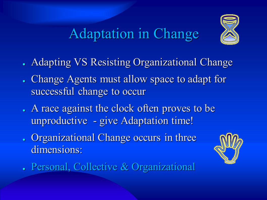 Adaptation in Change ● Adapting VS Resisting Organizational Change ● Change Agents must allow space to adapt for successful change to occur ● A race against the clock often proves to be unproductive - give Adaptation time.