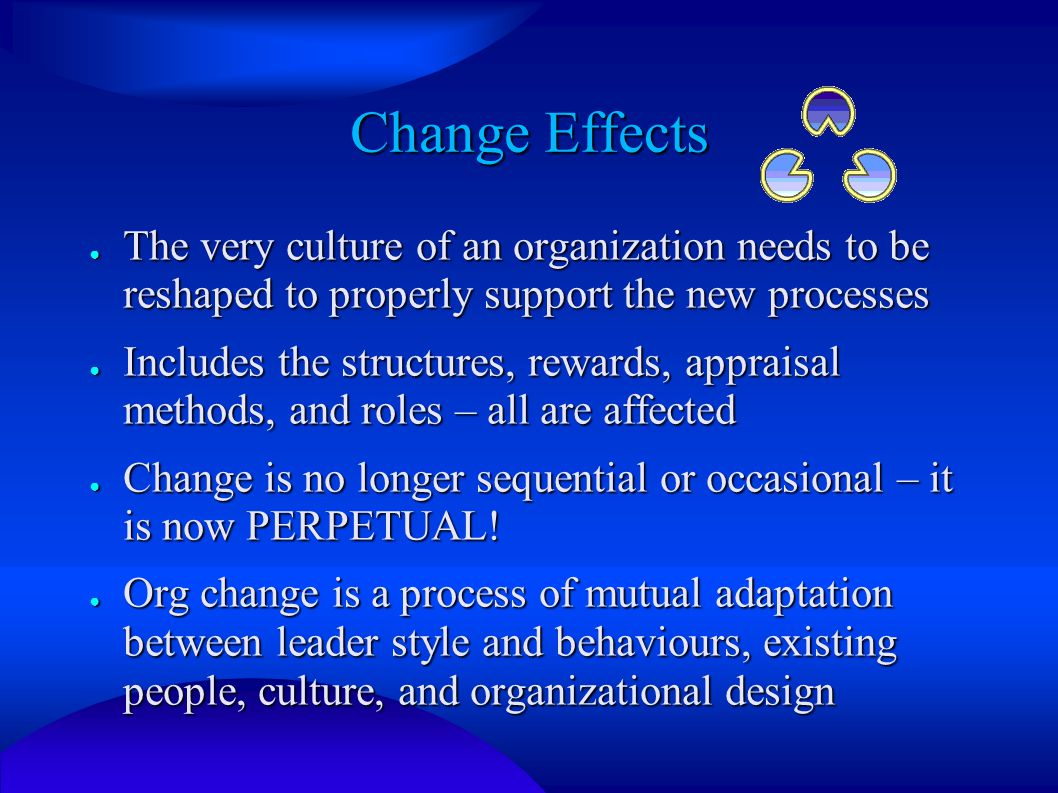 Change Effects ● The very culture of an organization needs to be reshaped to properly support the new processes ● Includes the structures, rewards, appraisal methods, and roles – all are affected ● Change is no longer sequential or occasional – it is now PERPETUAL.