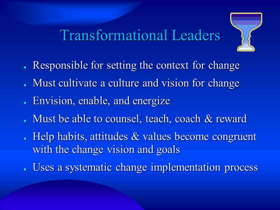 Transformational Leaders ● Responsible for setting the context for change ● Must cultivate a culture and vision for change ● Envision, enable, and energize ● Must be able to counsel, teach, coach & reward ● Help habits, attitudes & values become congruent with the change vision and goals ● Uses a systematic change implementation process