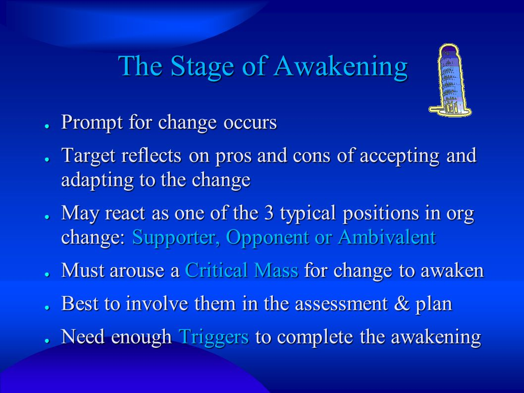 The Stage of Awakening ● Prompt for change occurs ● Target reflects on pros and cons of accepting and adapting to the change ● May react as one of the 3 typical positions in org change: Supporter, Opponent or Ambivalent ● Must arouse a Critical Mass for change to awaken ● Best to involve them in the assessment & plan ● Need enough Triggers to complete the awakening