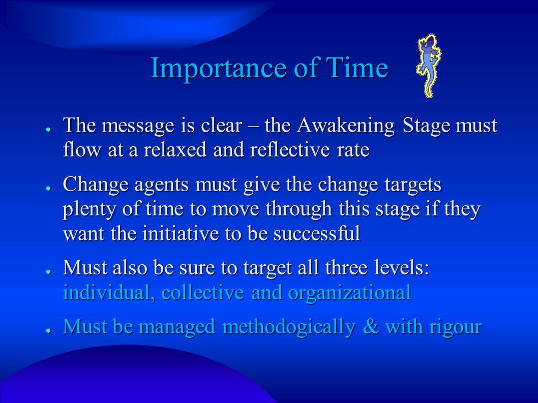 Importance of Time ● The message is clear – the Awakening Stage must flow at a relaxed and reflective rate ● Change agents must give the change targets plenty of time to move through this stage if they want the initiative to be successful ● Must also be sure to target all three levels: individual, collective and organizational ● Must be managed methodogically & with rigour