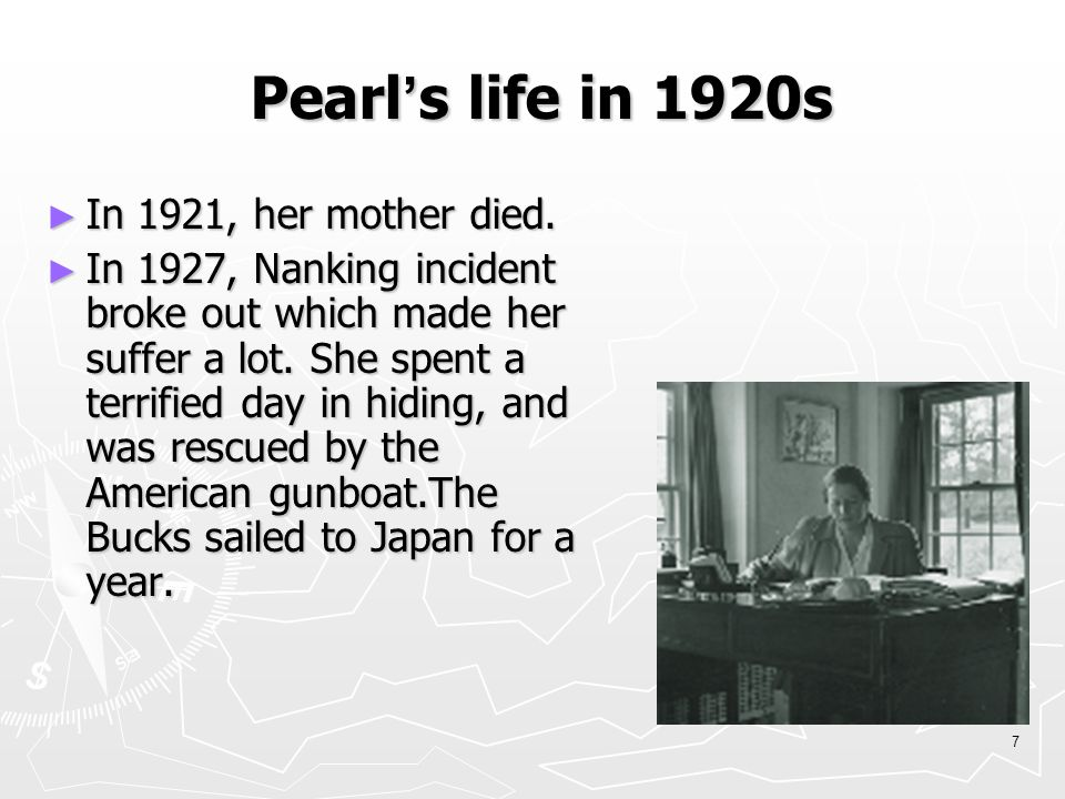 6 Pearl and her family ► 1 st husband: John Lossing Buck, a Cornell graduate ► Carol (first child): Profoundly retarded ► Janice: adopted child ► 1 st Marriage: unhappy but last 18 years ► 2 nd husband: Richard Walsh, a publisher