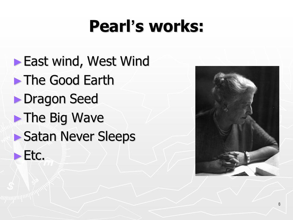 8 Pearl ' s works: ► East wind, West Wind ► The Good Earth ► Dragon Seed ► The Big Wave ► Satan Never Sleeps ► Etc.