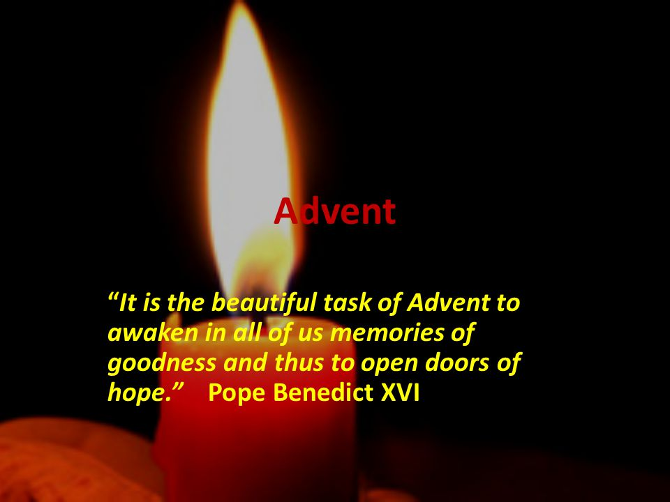 Advent It is the beautiful task of Advent to awaken in all of us memories of goodness and thus to open doors of hope. Pope Benedict XVI