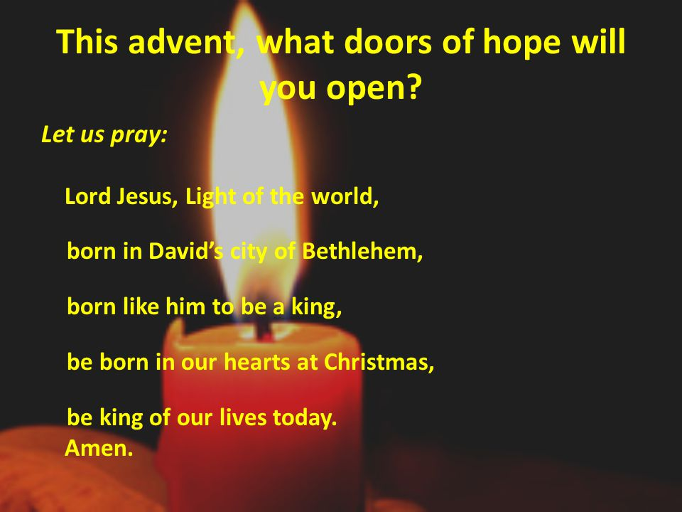 This advent, what doors of hope will you open? Let us pray: Lord Jesus, Light of the world, born in David's city of Bethlehem, born like him to be a k