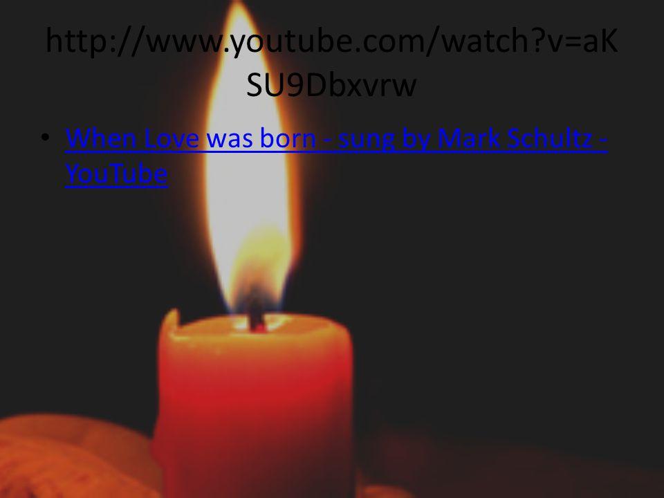 http://www.youtube.com/watch?v=aK SU9Dbxvrw When Love was born - sung by Mark Schultz - YouTube When Love was born - sung by Mark Schultz - YouTube