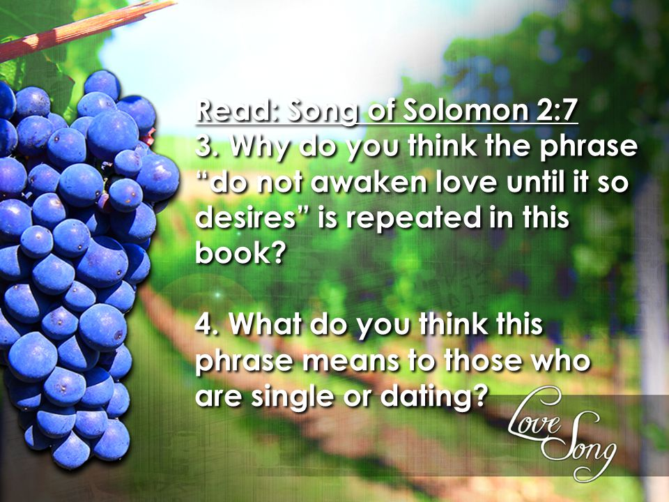 "Read: Song of Solomon 2:7 3. Why do you think the phrase ""do not awaken love until it so desires"" is repeated in this book? 4. What do you think this"