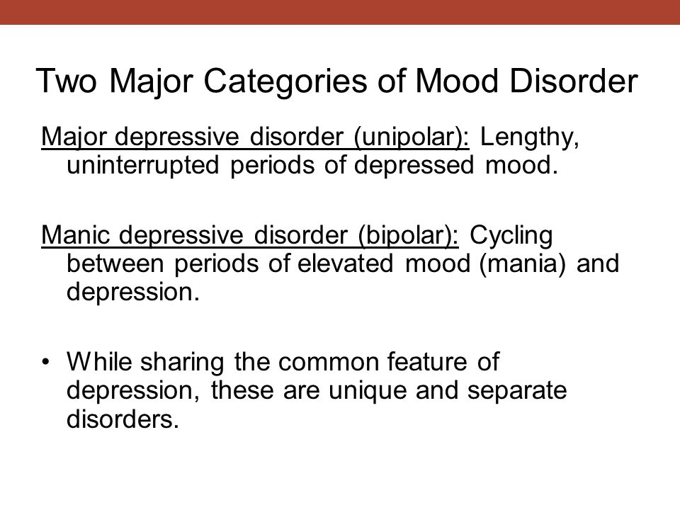 Two Major Categories of Mood Disorder Major depressive disorder (unipolar): Lengthy, uninterrupted periods of depressed mood.