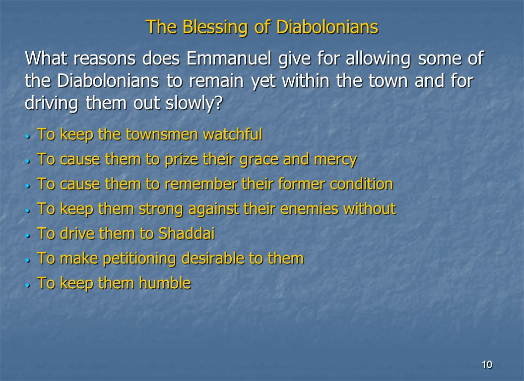 10 The Blessing of Diabolonians To keep the townsmen watchful To keep the townsmen watchful To cause them to prize their grace and mercy To cause them to prize their grace and mercy To cause them to remember their former condition To cause them to remember their former condition To keep them strong against their enemies without To keep them strong against their enemies without To drive them to Shaddai To drive them to Shaddai To make petitioning desirable to them To make petitioning desirable to them To keep them humble To keep them humble What reasons does Emmanuel give for allowing some of the Diabolonians to remain yet within the town and for driving them out slowly