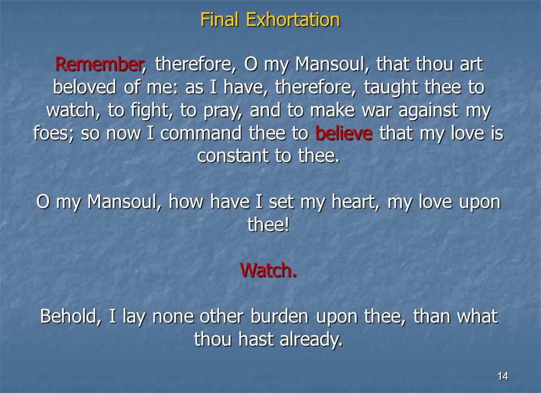 14 Final Exhortation Remember, therefore, O my Mansoul, that thou art beloved of me: as I have, therefore, taught thee to watch, to fight, to pray, an