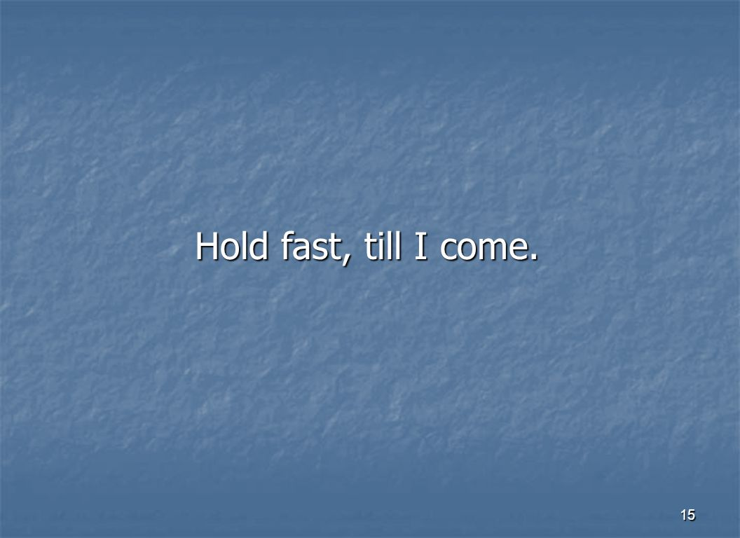 15 Hold fast, till I come.