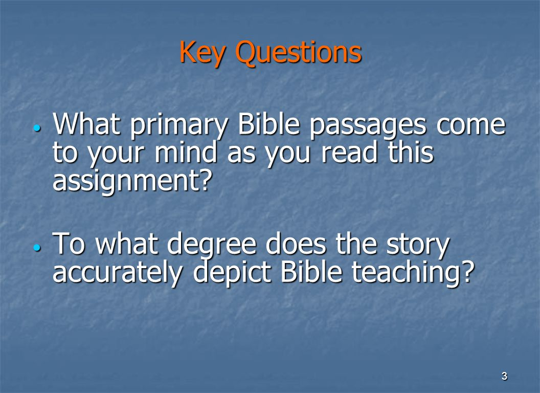 3 Key Questions What primary Bible passages come to your mind as you read this assignment.