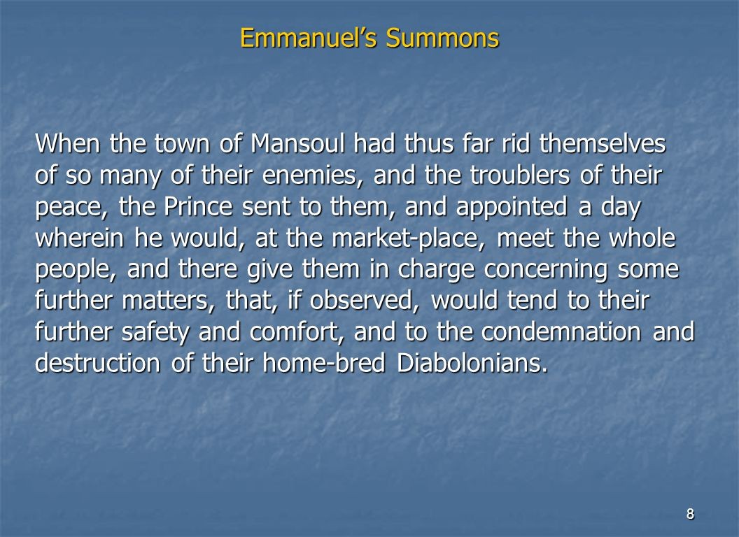8 Emmanuel's Summons When the town of Mansoul had thus far rid themselves of so many of their enemies, and the troublers of their peace, the Prince se