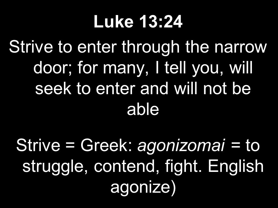 Luke 13:24 Strive to enter through the narrow door; for many, I tell you, will seek to enter and will not be able Strive = Greek: agonizomai = to struggle, contend, fight.