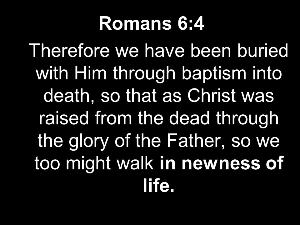 Romans 6:4 Therefore we have been buried with Him through baptism into death, so that as Christ was raised from the dead through the glory of the Father, so we too might walk in newness of life.