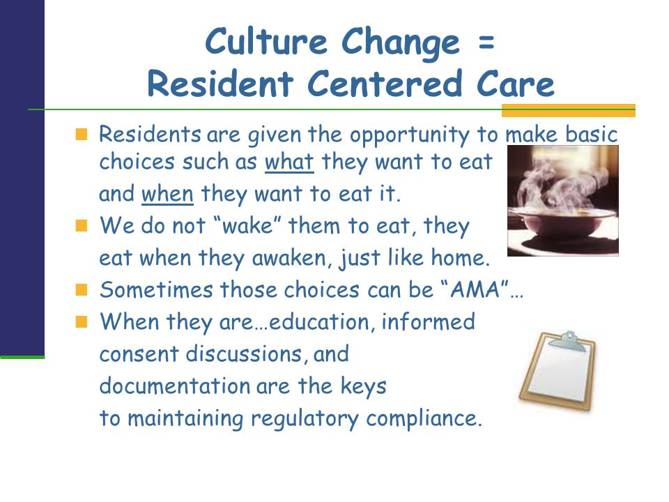 Culture Change = Resident Centered Care Residents are given the opportunity to make basic choices such as what they want to eat and when they want to