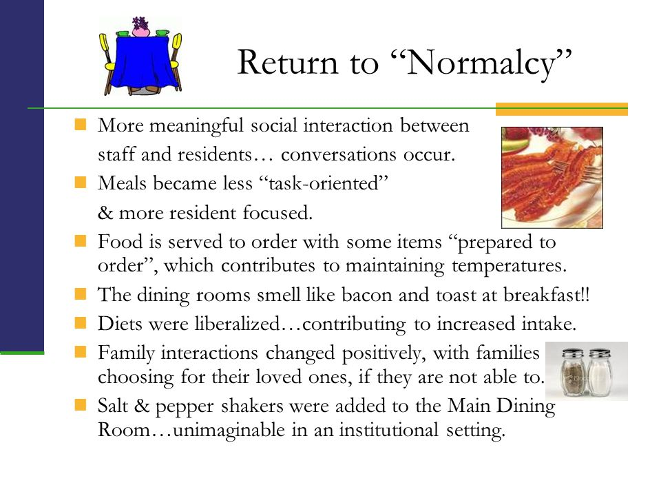 "Return to ""Normalcy"" More meaningful social interaction between staff and residents… conversations occur. Meals became less ""task-oriented"" & more res"