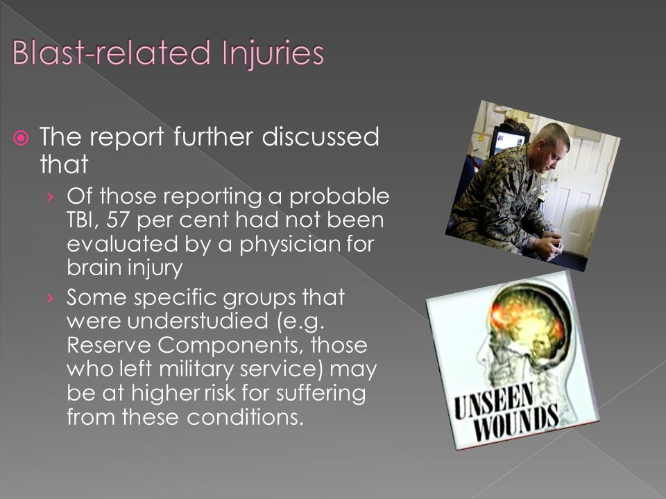  The report further discussed that › Of those reporting a probable TBI, 57 per cent had not been evaluated by a physician for brain injury › Some specific groups that were understudied (e.g.